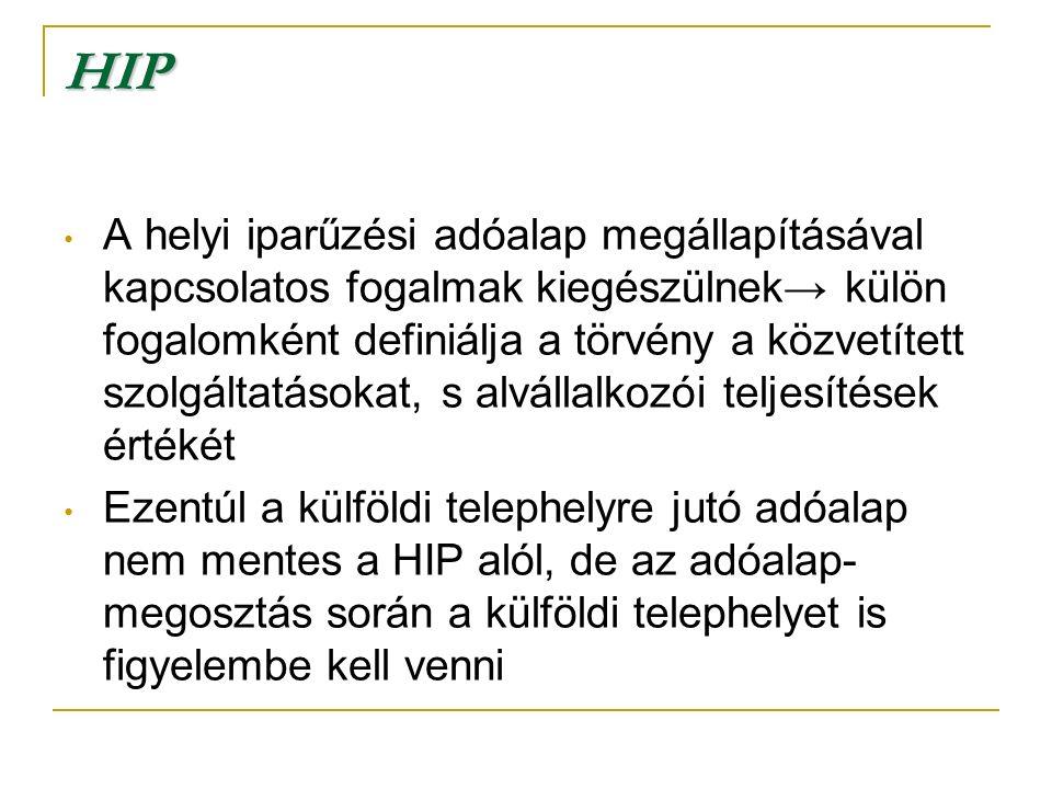 HIP A helyi iparűzési adóalap megállapításával kapcsolatos fogalmak kiegészülnek→ külön fogalomként definiálja a törvény a közvetített szolgáltatásokat, s alvállalkozói teljesítések értékét Ezentúl a külföldi telephelyre jutó adóalap nem mentes a HIP alól, de az adóalap- megosztás során a külföldi telephelyet is figyelembe kell venni