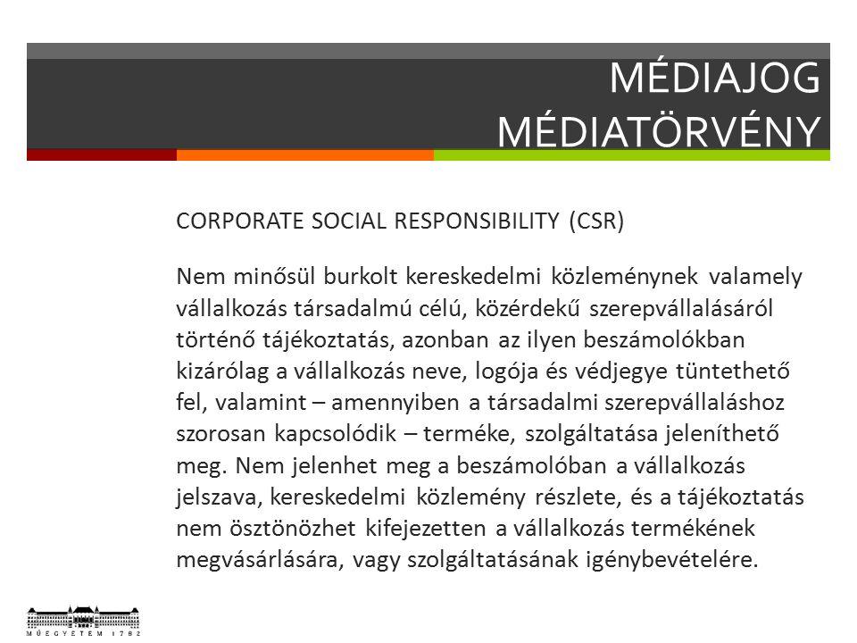 MÉDIAJOG MÉDIATÖRVÉNY CORPORATE SOCIAL RESPONSIBILITY (CSR) Nem minősül burkolt kereskedelmi közleménynek valamely vállalkozás társadalmú célú, közérdekű szerepvállalásáról történő tájékoztatás, azonban az ilyen beszámolókban kizárólag a vállalkozás neve, logója és védjegye tüntethető fel, valamint – amennyiben a társadalmi szerepvállaláshoz szorosan kapcsolódik – terméke, szolgáltatása jeleníthető meg.