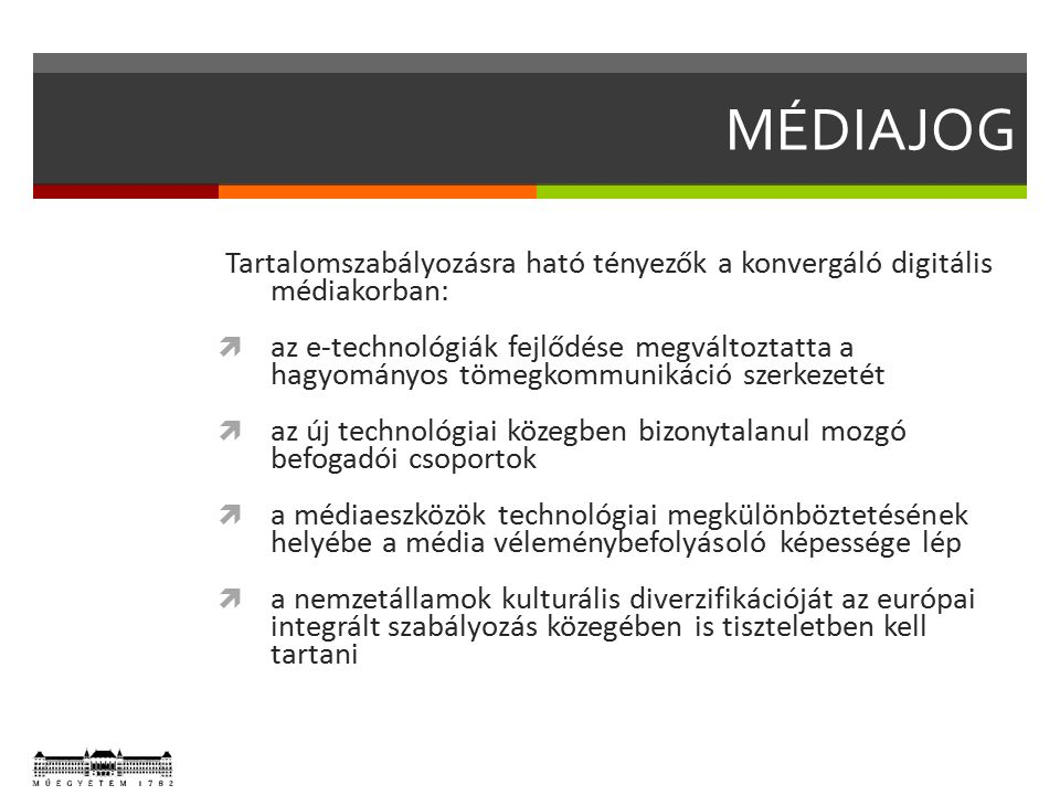 MÉDIAJOG Tartalomszabályozásra ható tényezők a konvergáló digitális médiakorban:  az e-technológiák fejlődése megváltoztatta a hagyományos tömegkommunikáció szerkezetét  az új technológiai közegben bizonytalanul mozgó befogadói csoportok  a médiaeszközök technológiai megkülönböztetésének helyébe a média véleménybefolyásoló képessége lép  a nemzetállamok kulturális diverzifikációját az európai integrált szabályozás közegében is tiszteletben kell tartani
