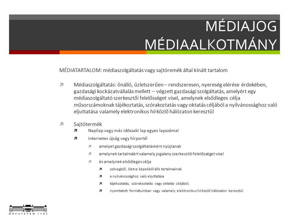 MÉDIAJOG MÉDIAALKOTMÁNY MÉDIATARTALOM: médiaszolgáltatás vagy sajtóremék által kínált tartalom  Médiaszolgáltatás: önálló, üzletszerűen – rendszeresen, nyereség elérése érdekében, gazdasági kockázatvállalás mellett – végzett gazdasági szolgáltatás, amelyért egy médiaszolgáltató szerkesztői felelősséget visel, amelynek elsődleges célja műsorszámoknak tájékoztatás, szórakoztatás vagy oktatás céljából a nyilvánossághoz való eljuttatása valamely elektronikus hírközlő hálózaton keresztül  Sajtótermék  Napilap vagy más időszaki lap egyes lapszámai  internetes újság vagy hírportál  amelyet gazdasági szolgáltatásként nyújtanak  amelynek tartalmáért valamely jogalany szerkesztői felelősséget visel  és amelynek elsődleges célja  szövegből, illetve képekből álló tartalmaknak  a nyilvánossághoz való eljuttatása  tájékoztatás, szórakoztatás vagy oktatás céljából,  nyomtatott formátumban vagy valamely elektronikus hírközlő hálózaton keresztül