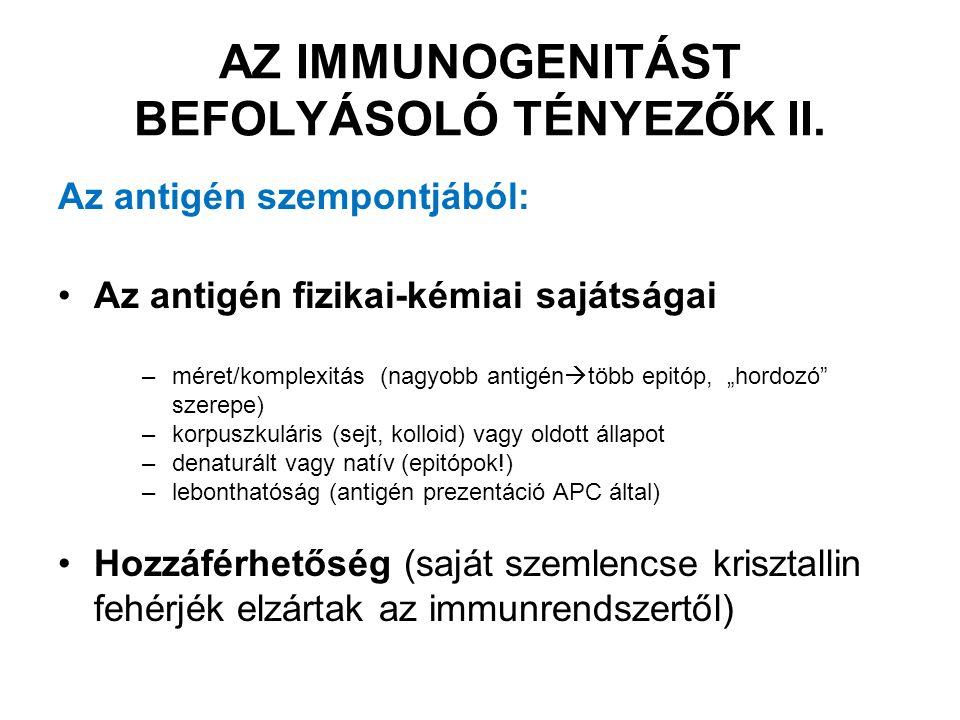 Immunizálási szempontból: Dózis Bevitel módja és útja –Intradermális/szubkután > intravénás > orális > intranazális (a sorrend függ az antigéntől is!) Adjuvánsok –fokozzák az immunrendszer antigén ingerre adott válaszát, de maguk nem immunogének pl: aluminiumsók, Freund-adjuváns, TLR ligandumok AZ ADJUVÁNS HATÁS ÖSSZETETT: depó hatás  az antigén hosszantartó jelenléte a természetes immunitás aktiválása járulékos sejtek aktivációja AZ IMMUNOGENITÁST BEFOLYÁSOLÓ TÉNYEZŐK III.