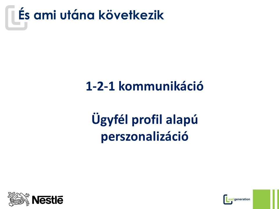 És ami utána következik 1-2-1 kommunikáció Ügyfél profil alapú perszonalizáció