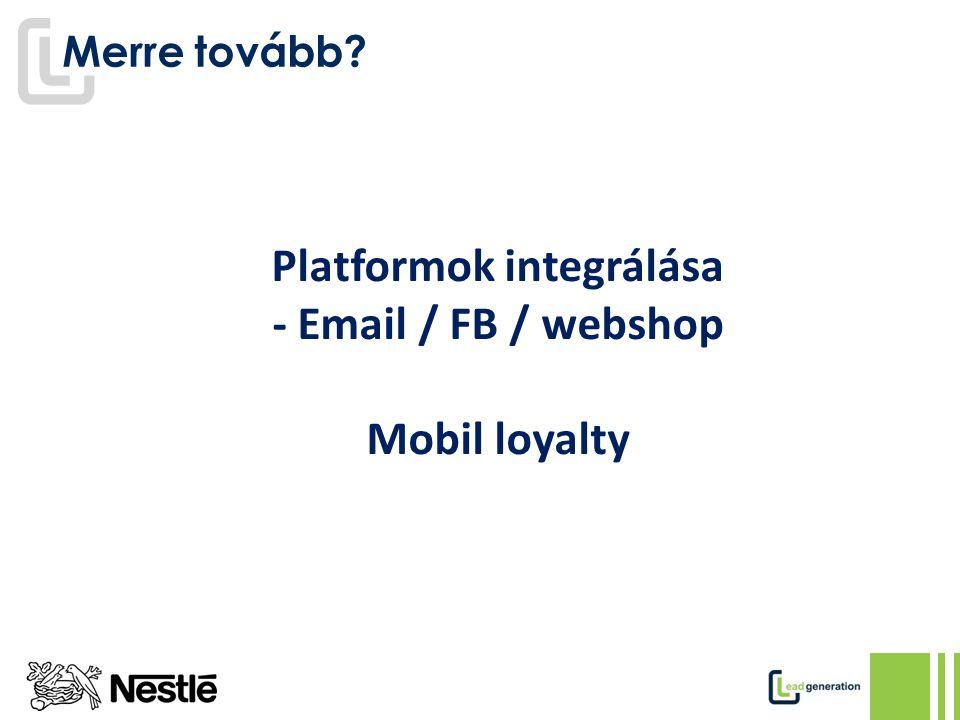 Merre tovább Platformok integrálása - Email / FB / webshop Mobil loyalty