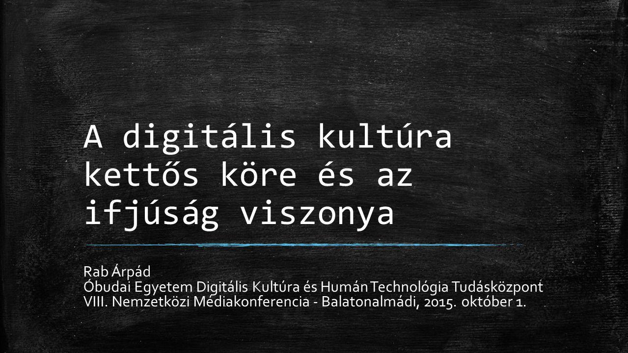 A digitális kultúra kettős köre és az ifjúság viszonya Rab Árpád Óbudai Egyetem Digitális Kultúra és Humán Technológia Tudásközpont VIII.