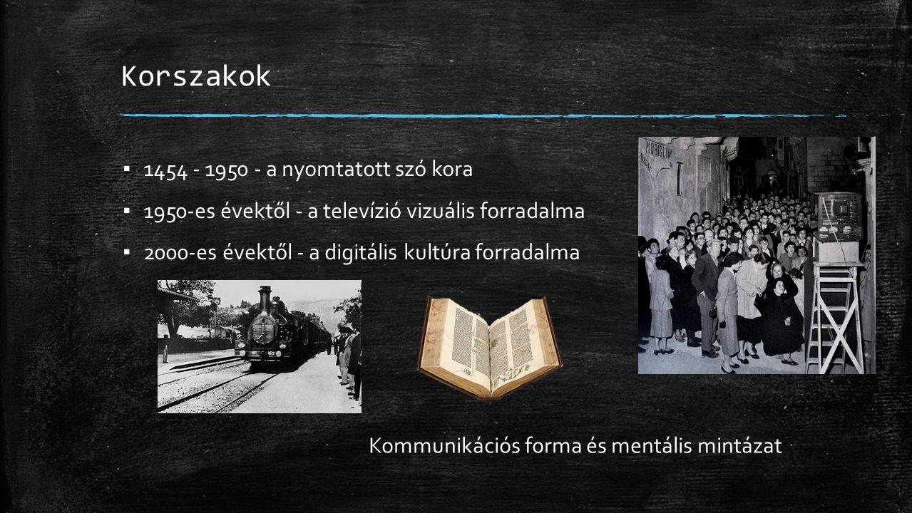 Korszakok ▪ 1454 - 1950 - a nyomtatott szó kora ▪ 1950-es évektől - a televízió vizuális forradalma ▪ 2000-es évektől - a digitális kultúra forradalma Kommunikációs forma és mentális mintázat
