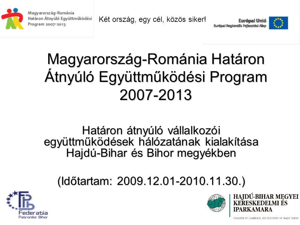 Magyarország-Románia Határon Átnyúló Együttműködési Program 2007-2013 Határon átnyúló vállalkozói együttműködések hálózatának kialakítása Hajdú-Bihar és Bihor megyékben (Időtartam: 2009.12.01-2010.11.30.) Két ország, egy cél, közös siker!