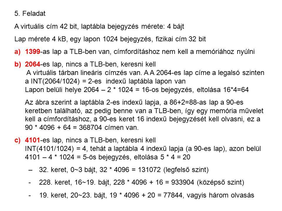 5. Feladat A virtuális cím 42 bit, laptábla bejegyzés mérete: 4 bájt Lap mérete 4 kB, egy lapon 1024 bejegyzés, fizikai cím 32 bit a)1399-as lap a TLB