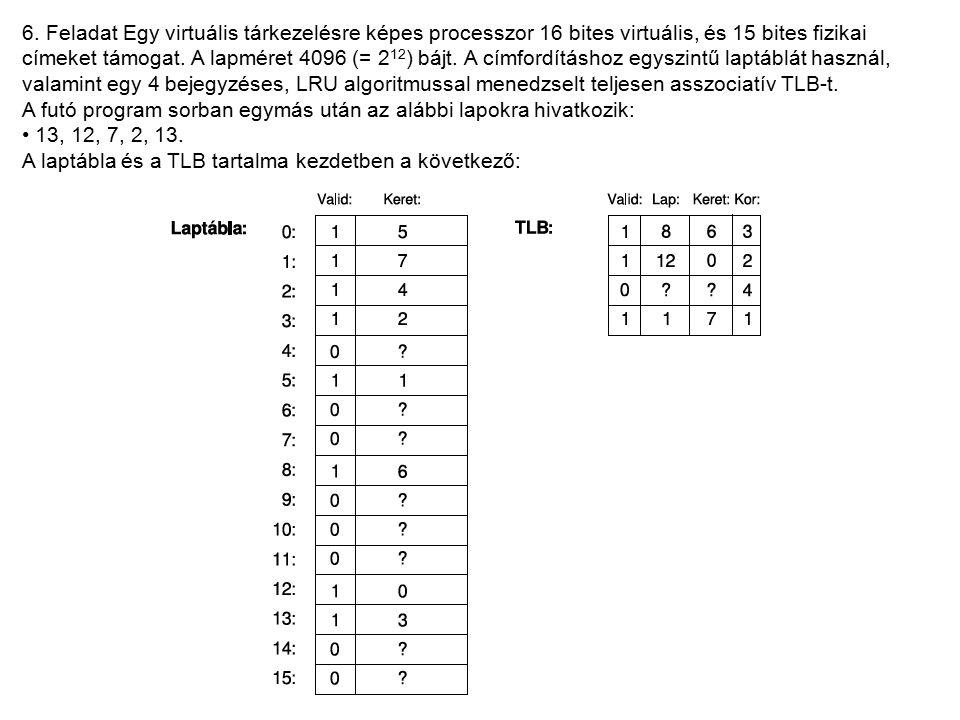 6. Feladat Egy virtuális tárkezelésre képes processzor 16 bites virtuális, és 15 bites fizikai címeket támogat. A lapméret 4096 (= 2 12 ) bájt. A címf