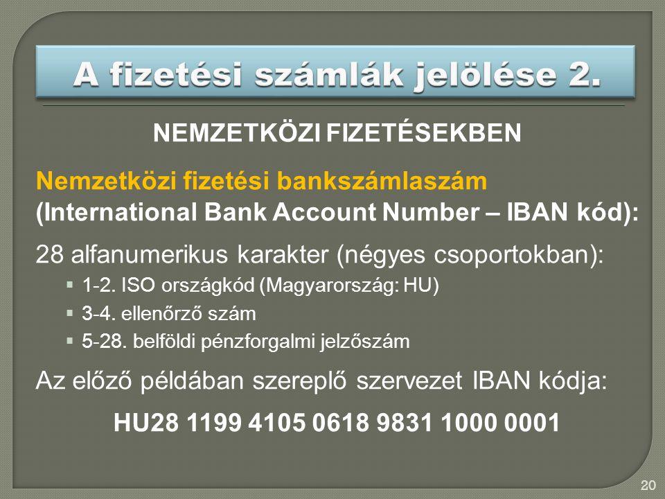 20 NEMZETKÖZI FIZETÉSEKBEN Nemzetközi fizetési bankszámlaszám (International Bank Account Number – IBAN kód): 28 alfanumerikus karakter (négyes csoportokban):  1-2.