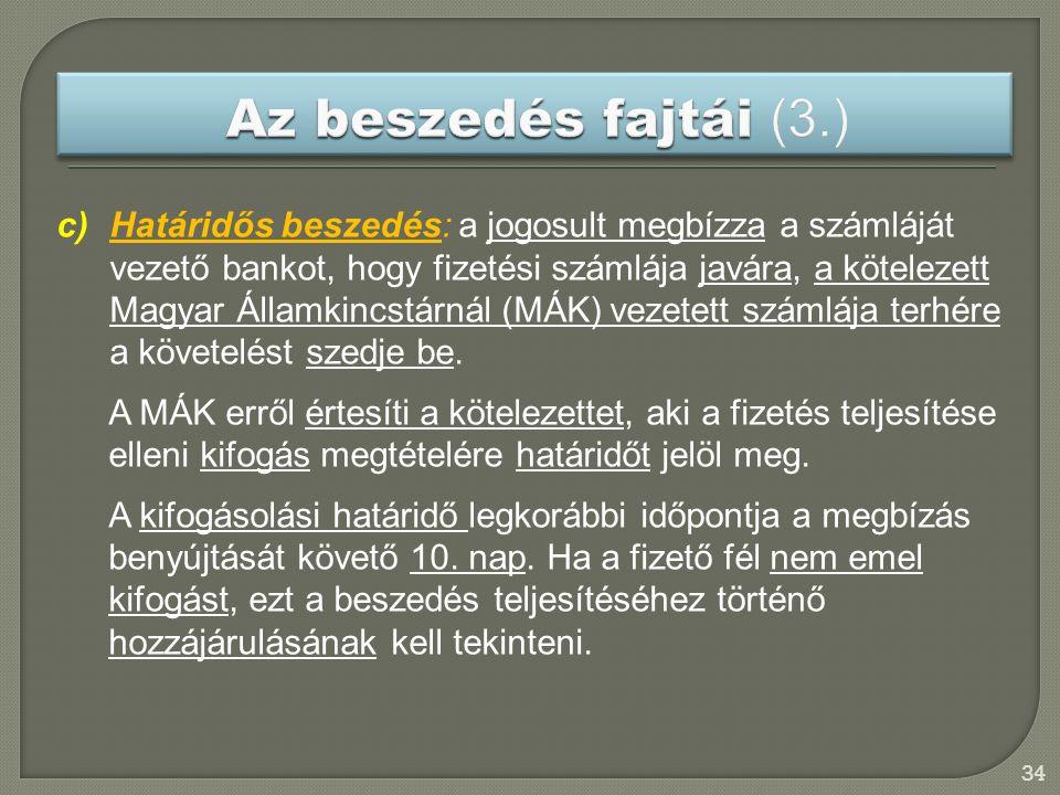34 c)Határidős beszedés: a jogosult megbízza a számláját vezető bankot, hogy fizetési számlája javára, a kötelezett Magyar Államkincstárnál (MÁK) vezetett számlája terhére a követelést szedje be.