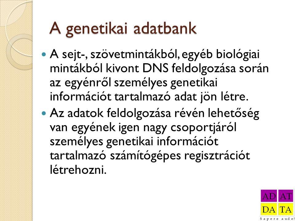 A genetikai adatbank A sejt-, szövetmintákból, egyéb biológiai mintákból kivont DNS feldolgozása során az egyénről személyes genetikai információt tar