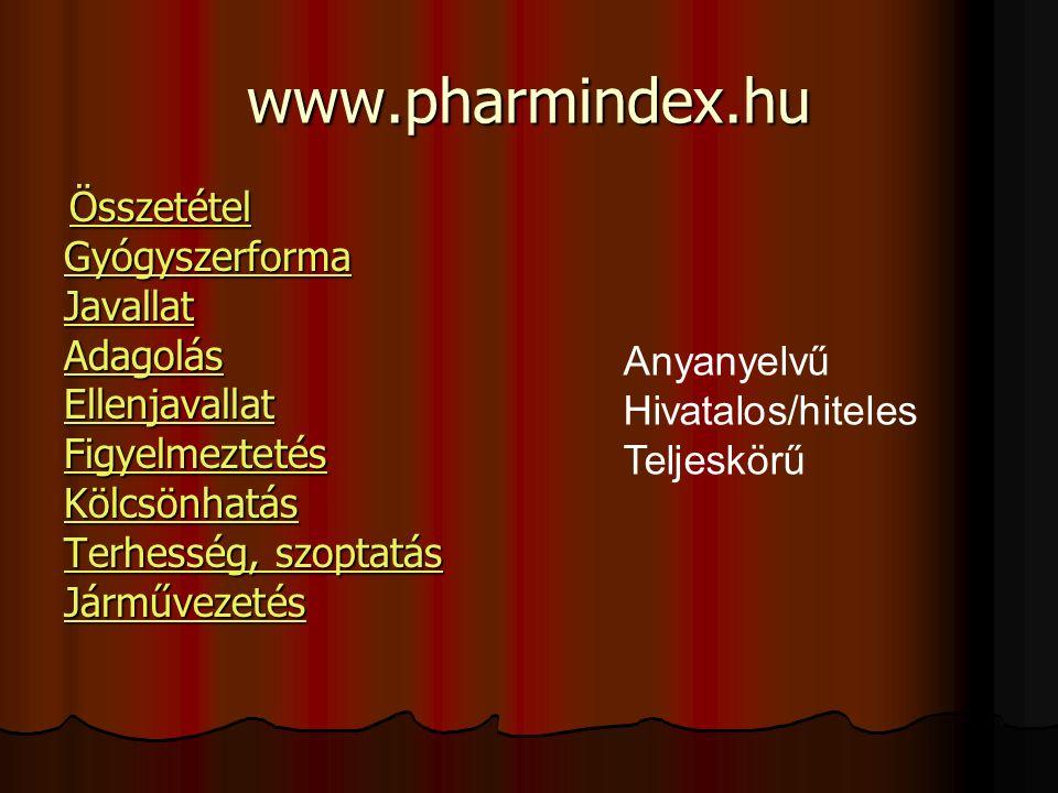 www.pharmindex.hu Összetétel Összetétel Összetétel Gyógyszerforma Javallat Adagolás Ellenjavallat Figyelmeztetés Kölcsönhatás Terhesség, szoptatás Terhesség, szoptatás Járművezetés Anyanyelvű Hivatalos/hiteles Teljeskörű