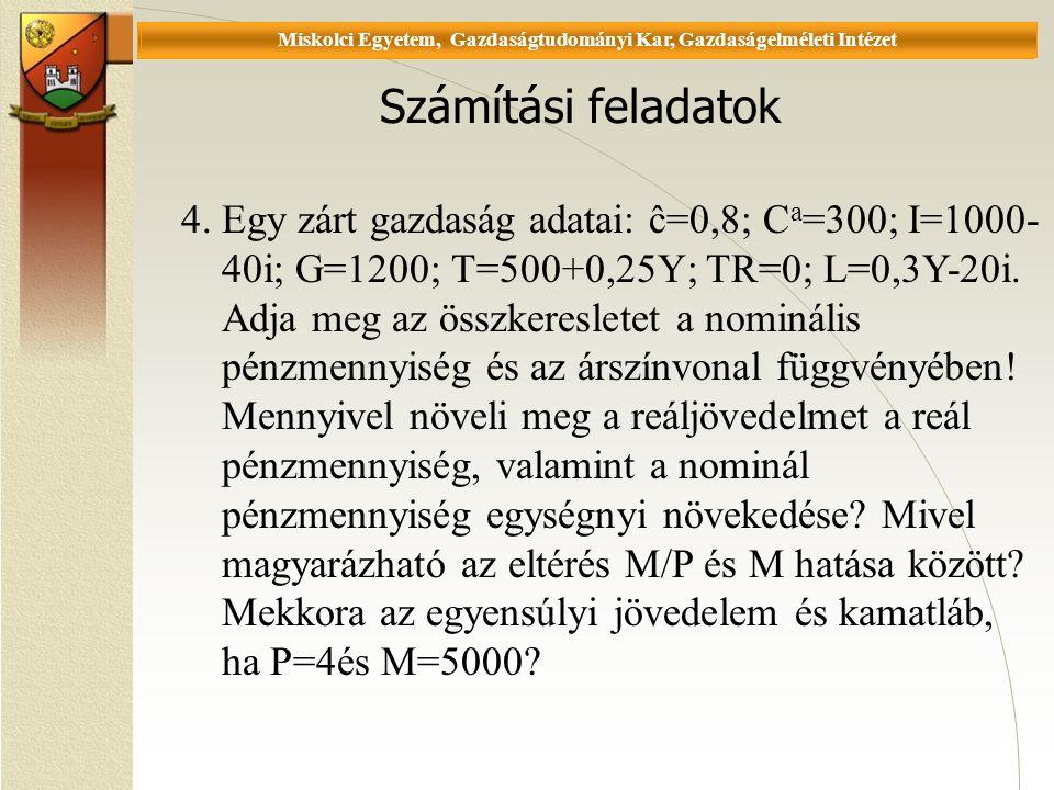 Universität Miskolc, Fakultät für Wirtschaftswissenschaften, Istitut für Wirtschaftstheorie Számítási feladatok 4.Egy zárt gazdaság adatai: ĉ=0,8; C a =300; I=1000- 40i; G=1200; T=500+0,25Y; TR=0; L=0,3Y-20i.