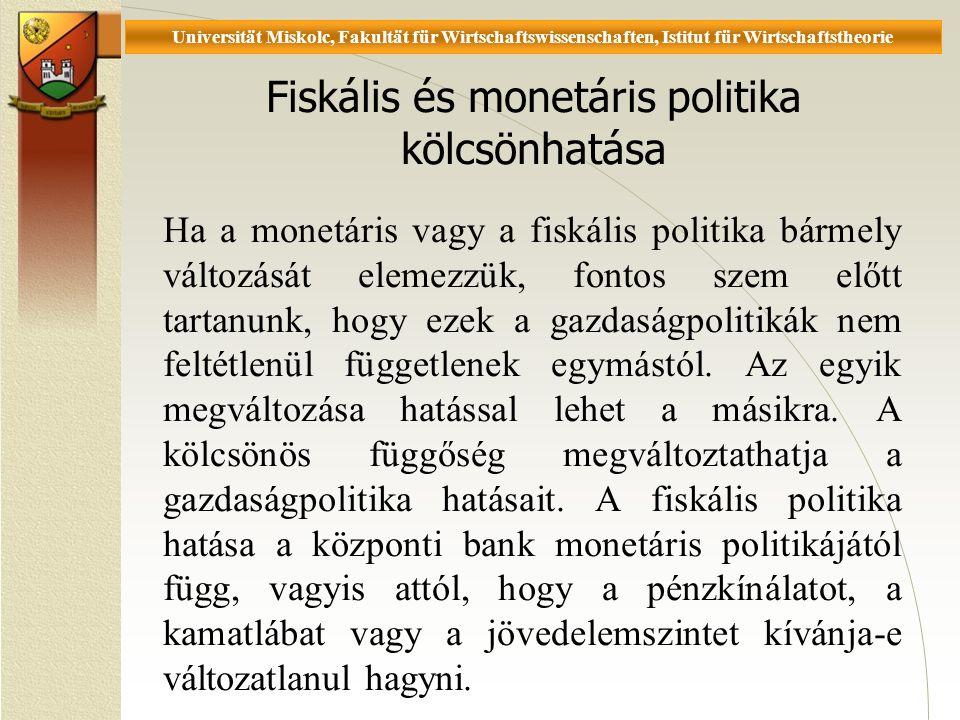 Universität Miskolc, Fakultät für Wirtschaftswissenschaften, Istitut für Wirtschaftstheorie Fiskális és monetáris politika kölcsönhatása Ha a monetáris vagy a fiskális politika bármely változását elemezzük, fontos szem előtt tartanunk, hogy ezek a gazdaságpolitikák nem feltétlenül függetlenek egymástól.