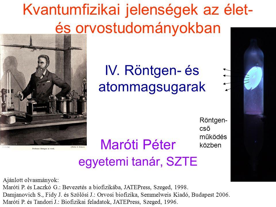 Kvantumfizikai jelenségek az élet- és orvostudományokban Maróti Péter egyetemi tanár, SZTE IV. Röntgen- és atommagsugarak Ajánlott olvasmányok: Maróti
