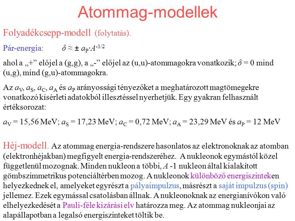 """Atommag-modellek Folyadékcsepp-modell (folytatás). Pár-energia: δ ≈ ± a P ·A -1/2 ahol a """"+"""" előjel a (g,g), a """"-"""" előjel az (u,u)-atommagokra vonatko"""