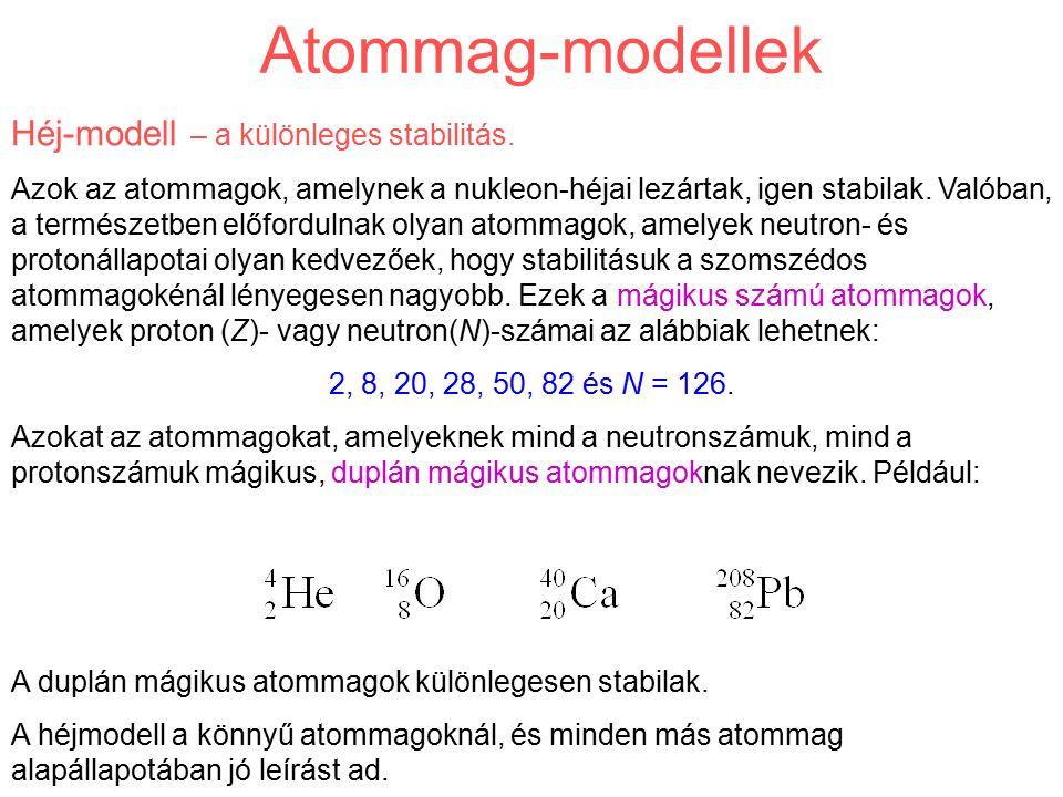 Atommag-modellek Héj-modell – a különleges stabilitás. Azok az atommagok, amelynek a nukleon-héjai lezártak, igen stabilak. Valóban, a természetben el