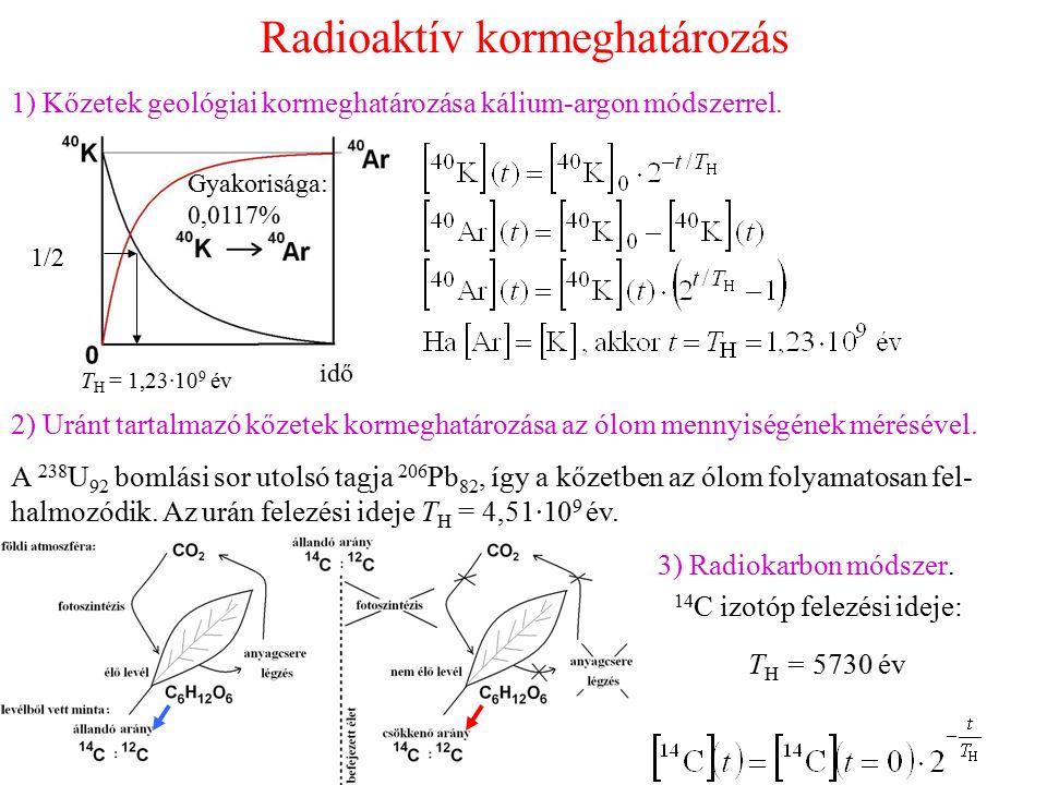 Radioaktív kormeghatározás 1) Kőzetek geológiai kormeghatározása kálium-argon módszerrel. T H = 1,23·10 9 év idő Gyakorisága: 0,0117% 1/2 2) Uránt tar