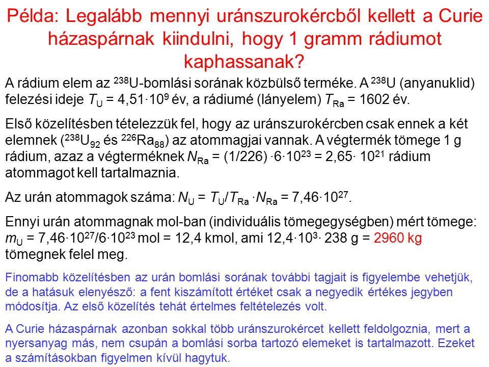 Példa: Legalább mennyi uránszurokércből kellett a Curie házaspárnak kiindulni, hogy 1 gramm rádiumot kaphassanak? A rádium elem az 238 U-bomlási során