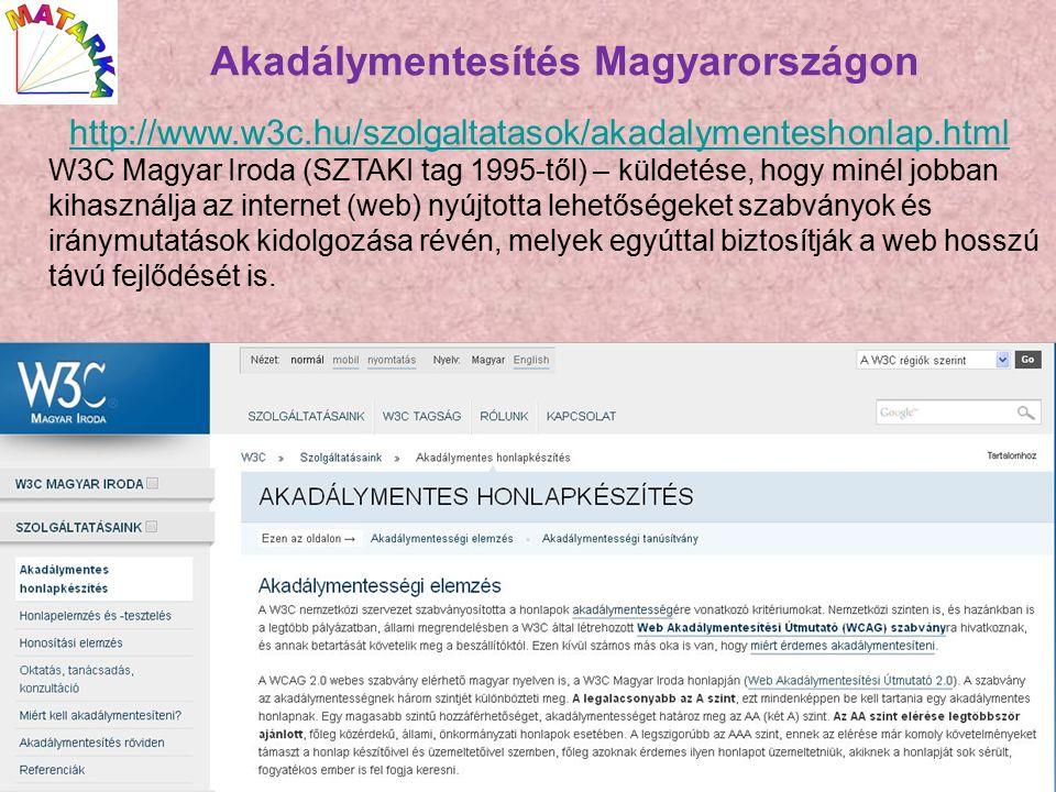 Akadálymentesítés Magyarországon http://www.w3c.hu/szolgaltatasok/akadalymenteshonlap.html W3C Magyar Iroda (SZTAKI tag 1995-től) – küldetése, hogy minél jobban kihasználja az internet (web) nyújtotta lehetőségeket szabványok és iránymutatások kidolgozása révén, melyek egyúttal biztosítják a web hosszú távú fejlődését is.