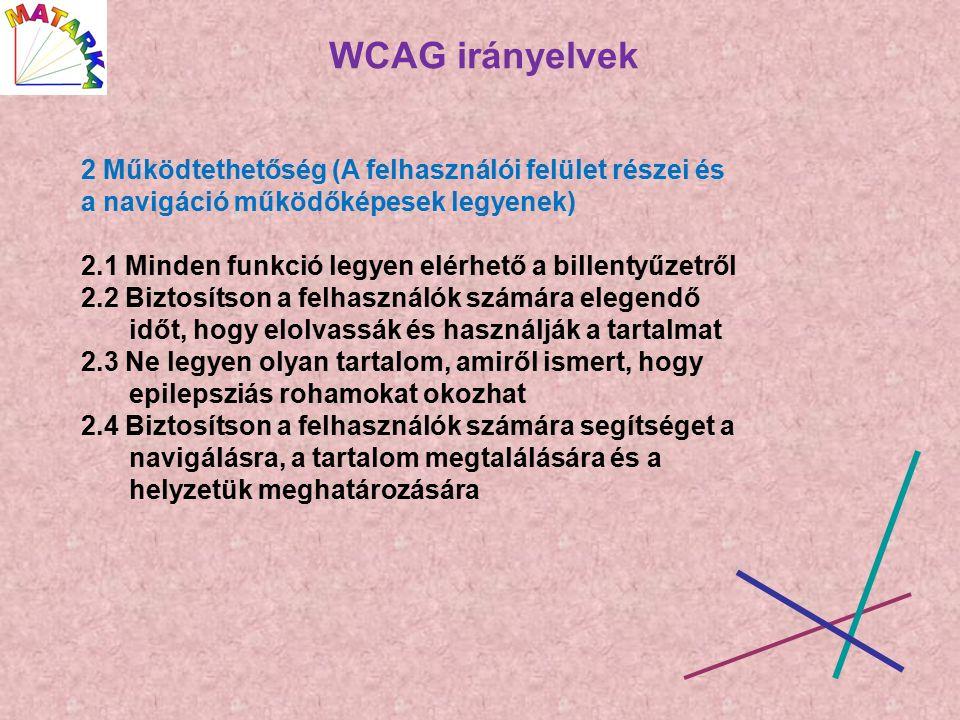 WCAG irányelvek 2 Működtethetőség (A felhasználói felület részei és a navigáció működőképesek legyenek) 2.1 Minden funkció legyen elérhető a billentyűzetről 2.2 Biztosítson a felhasználók számára elegendő időt, hogy elolvassák és használják a tartalmat 2.3 Ne legyen olyan tartalom, amiről ismert, hogy epilepsziás rohamokat okozhat 2.4 Biztosítson a felhasználók számára segítséget a navigálásra, a tartalom megtalálására és a helyzetük meghatározására
