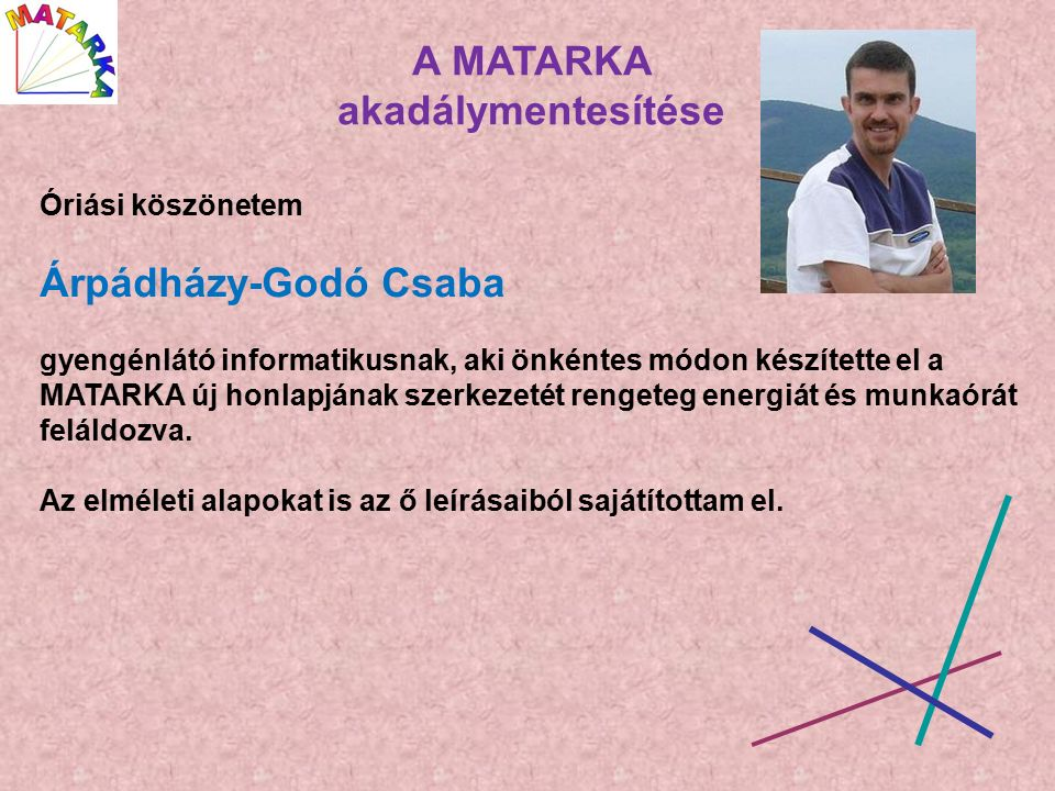 A MATARKA akadálymentesítése Óriási köszönetem Árpádházy-Godó Csaba gyengénlátó informatikusnak, aki önkéntes módon készítette el a MATARKA új honlapjának szerkezetét rengeteg energiát és munkaórát feláldozva.
