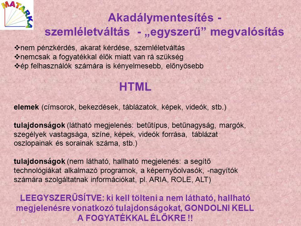 """Akadálymentesítés - szemléletváltás - """"egyszerű megvalósítás  nem pénzkérdés, akarat kérdése, szemléletváltás  nemcsak a fogyatékkal élők miatt van rá szükség  ép felhasználók számára is kényelmesebb, előnyösebb HTML elemek (címsorok, bekezdések, táblázatok, képek, videók, stb.) tulajdonságok (látható megjelenés: betűtípus, betűnagyság, margók, szegélyek vastagsága, színe, képek, videók forrása, táblázat oszlopainak és sorainak száma, stb.) tulajdonságok (nem látható, hallható megjelenés: a segítő technológiákat alkalmazó programok, a képernyőolvasók, -nagyítók számára szolgáltatnak információkat, pl."""