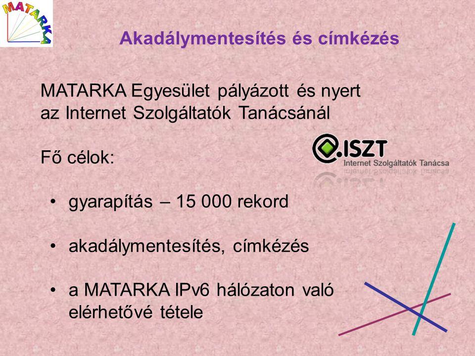 MATARKA Egyesület pályázott és nyert az Internet Szolgáltatók Tanácsánál Fő célok: gyarapítás – 15 000 rekord akadálymentesítés, címkézés a MATARKA IPv6 hálózaton való elérhetővé tétele Akadálymentesítés és címkézés