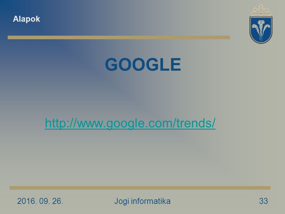 2016. 09. 26.Jogi informatika33 GOOGLE http://www.google.com/trends/ Alapok