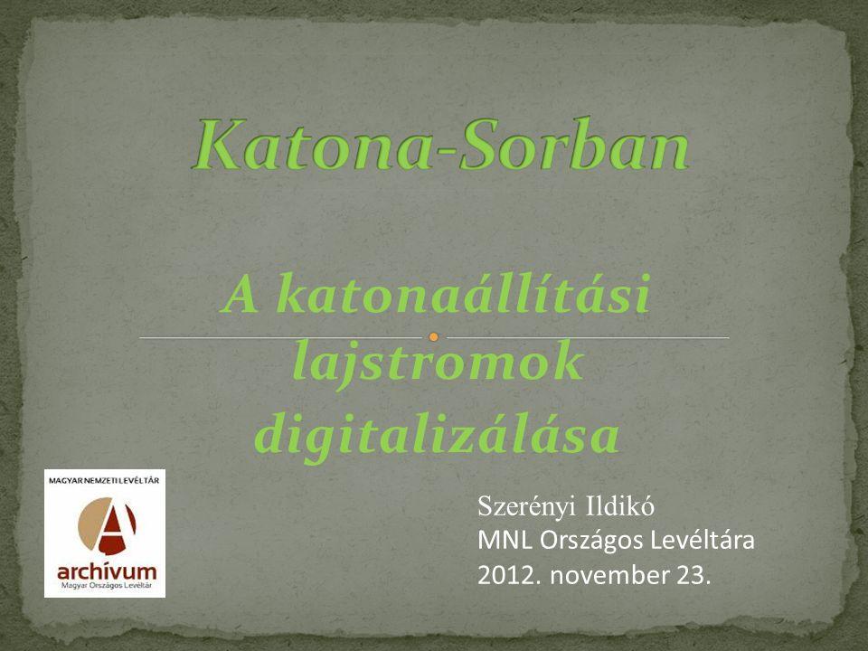 A katonaállítási lajstromok digitalizálása Szerényi Ildikó MNL Országos Levéltára 2012.