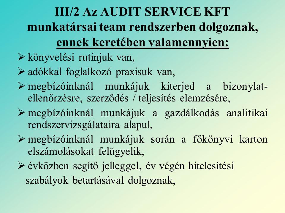 III/2 Az AUDIT SERVICE KFT munkatársai team rendszerben dolgoznak, ennek keretében valamennyien:  könyvelési rutinjuk van,  adókkal foglalkozó praxisuk van,  megbízóinknál munkájuk kiterjed a bizonylat- ellenőrzésre, szerződés / teljesítés elemzésére,  megbízóinknál munkájuk a gazdálkodás analitikai rendszervizsgálataira alapul,  megbízóinknál munkájuk során a főkönyvi karton elszámolásokat felügyelik,  évközben segítő jelleggel, év végén hitelesítési szabályok betartásával dolgoznak,