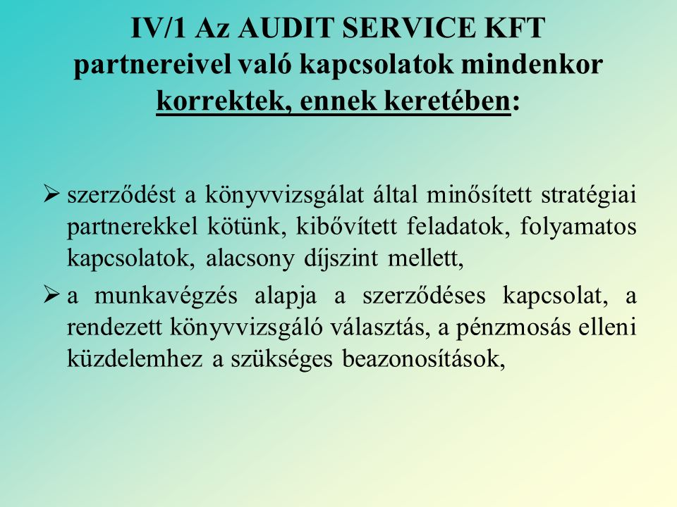 IV/1 Az AUDIT SERVICE KFT partnereivel való kapcsolatok mindenkor korrektek, ennek keretében:  szerződést a könyvvizsgálat által minősített stratégiai partnerekkel kötünk, kibővített feladatok, folyamatos kapcsolatok, alacsony díjszint mellett,  a munkavégzés alapja a szerződéses kapcsolat, a rendezett könyvvizsgáló választás, a pénzmosás elleni küzdelemhez a szükséges beazonosítások,