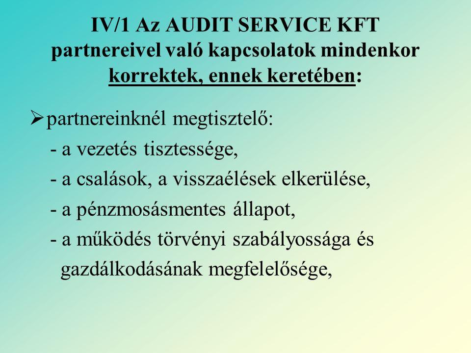 IV/1 Az AUDIT SERVICE KFT partnereivel való kapcsolatok mindenkor korrektek, ennek keretében:  partnereinknél megtisztelő: - a vezetés tisztessége, - a csalások, a visszaélések elkerülése, - a pénzmosásmentes állapot, - a működés törvényi szabályossága és gazdálkodásának megfelelősége,