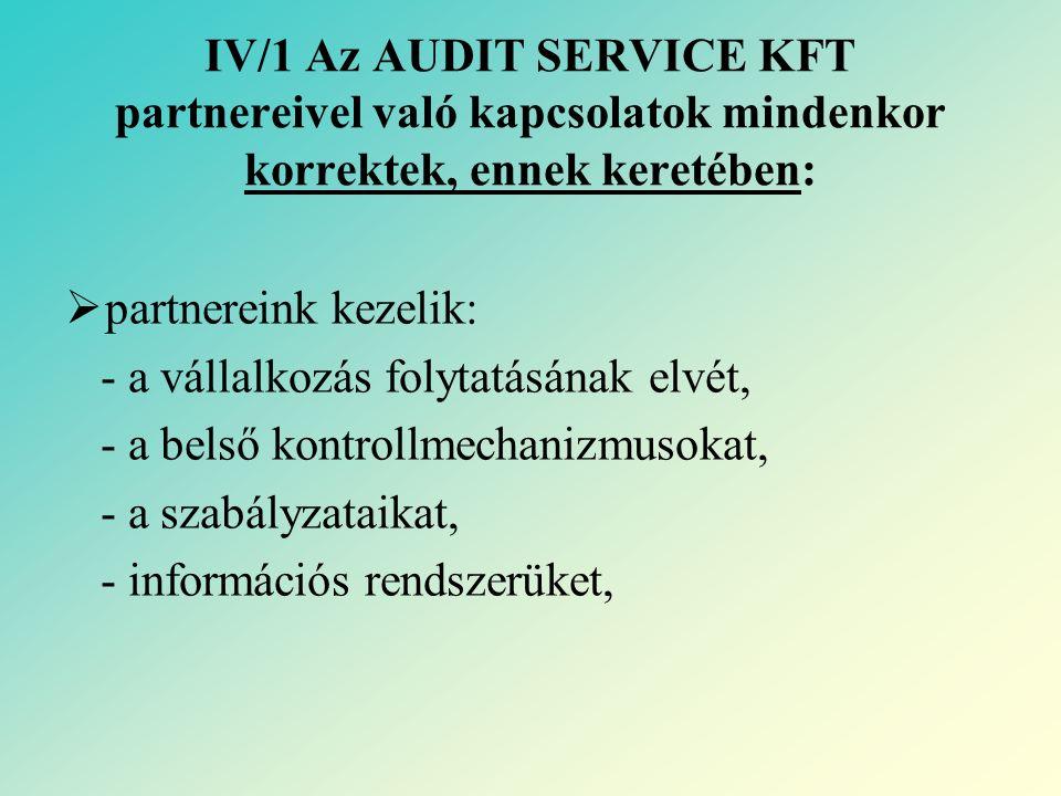 IV/1 Az AUDIT SERVICE KFT partnereivel való kapcsolatok mindenkor korrektek, ennek keretében:  partnereink kezelik: - a vállalkozás folytatásának elvét, - a belső kontrollmechanizmusokat, - a szabályzataikat, - információs rendszerüket,