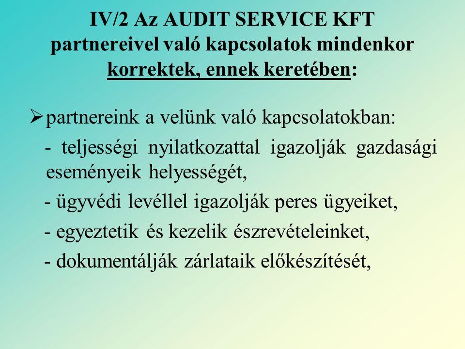IV/2 Az AUDIT SERVICE KFT partnereivel való kapcsolatok mindenkor korrektek, ennek keretében:  partnereink a velünk való kapcsolatokban: - teljességi nyilatkozattal igazolják gazdasági eseményeik helyességét, - ügyvédi levéllel igazolják peres ügyeiket, - egyeztetik és kezelik észrevételeinket, - dokumentálják zárlataik előkészítését,