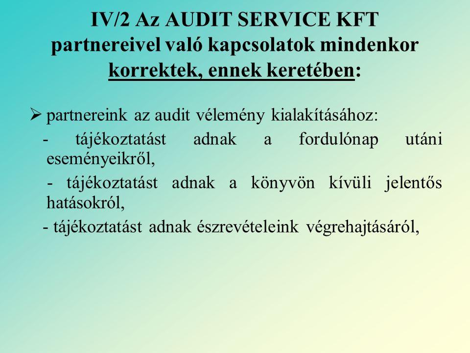 IV/2 Az AUDIT SERVICE KFT partnereivel való kapcsolatok mindenkor korrektek, ennek keretében:  partnereink az audit vélemény kialakításához: - tájékoztatást adnak a fordulónap utáni eseményeikről, - tájékoztatást adnak a könyvön kívüli jelentős hatásokról, - tájékoztatást adnak észrevételeink végrehajtásáról,