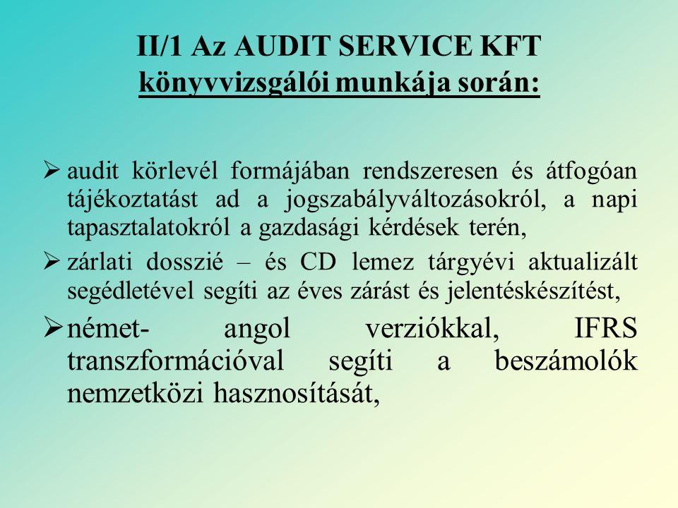 II/2 Az AUDIT SERVICE KFT könyvvizsgálói munkája során:  a Magyar Szakértői Holding audit modelljeinek hasznosítási bázisán közvetlen támogatást nyújt: - a vállalkozások (kis- és nagy), - a költségvetési szféra, - az egyéb szervezetek beszámolásához, ezen belül kiemelt figyelmet fordít: - a pénzügyi intézmények, - az egyházi szervezetek, - a tőzsdei szervezetek sajátosságaira,