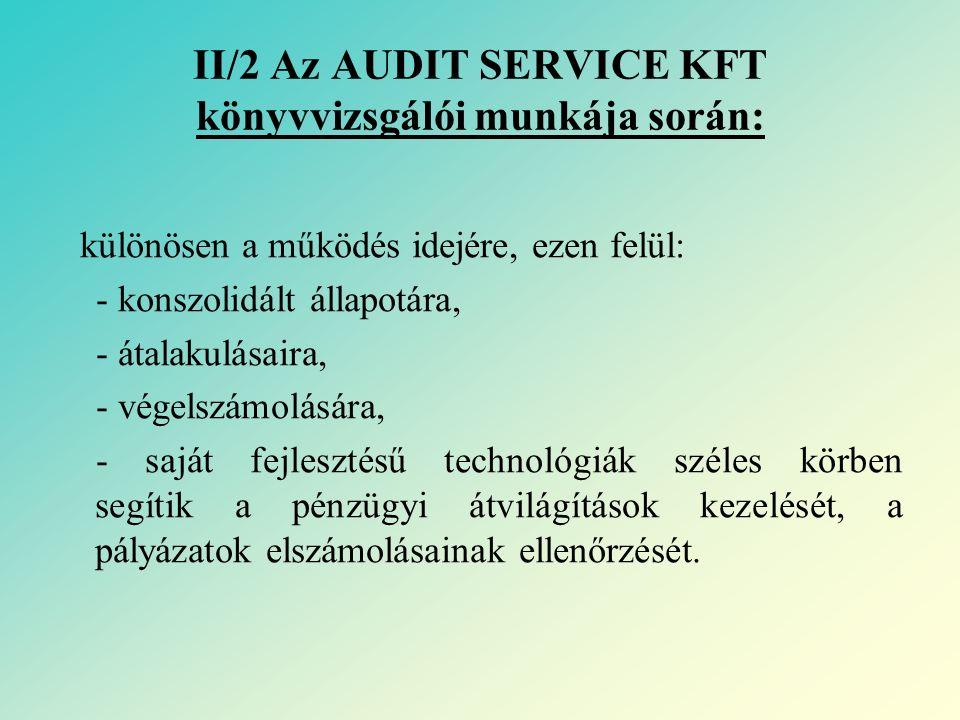 II/2 Az AUDIT SERVICE KFT könyvvizsgálói munkája során: különösen a működés idejére, ezen felül: - konszolidált állapotára, - átalakulásaira, - végelszámolására, - saját fejlesztésű technológiák széles körben segítik a pénzügyi átvilágítások kezelését, a pályázatok elszámolásainak ellenőrzését.
