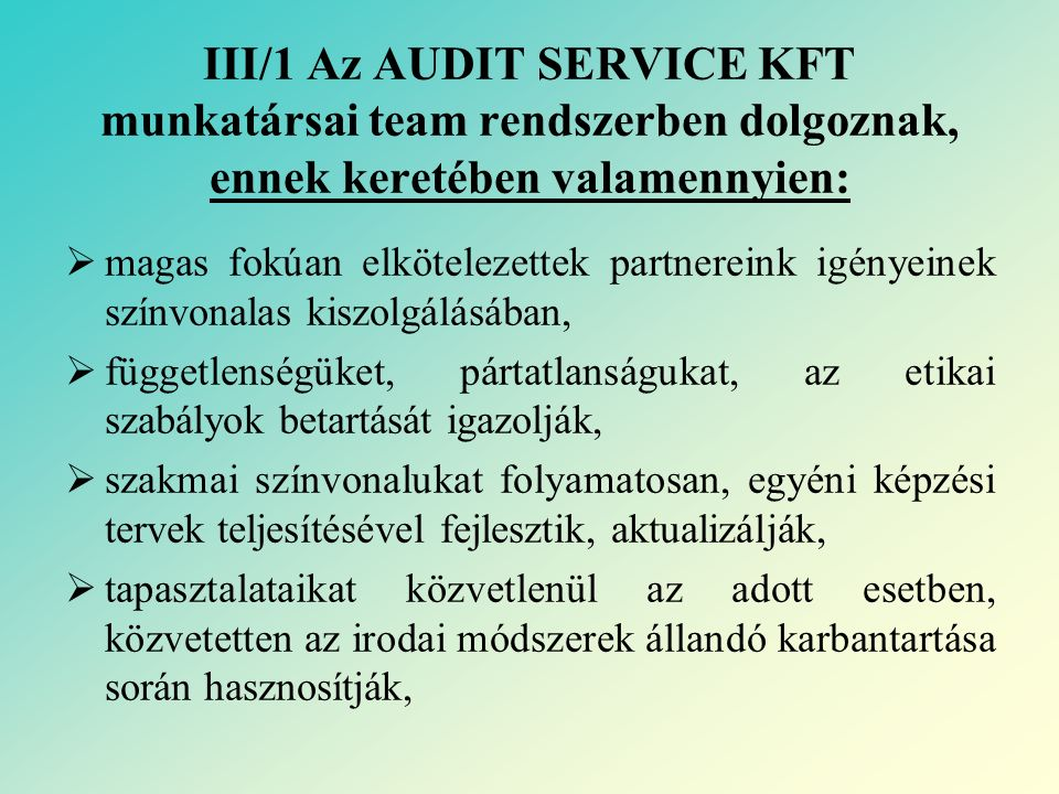 III/1 Az AUDIT SERVICE KFT munkatársai team rendszerben dolgoznak, ennek keretében valamennyien:  belső minőségbiztosítási rendszert működtetnek,  az irodai működés alapjai szerint dolgoznak: MINŐSÉG MEGBÍZHATÓSÁG SZOLGÁLTATÁS