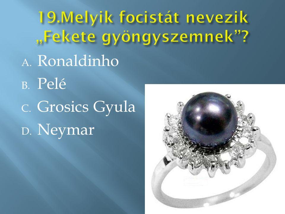 A. Ronaldinho B. Pelé C. Grosics Gyula D. Neymar