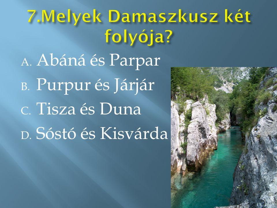 A. Abáná és Parpar B. Purpur és Járjár C. Tisza és Duna D. Sóstó és Kisvárda
