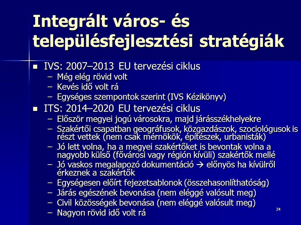 2424 Integrált város- és településfejlesztési stratégiák IVS: 2007–2013 EU tervezési ciklus IVS: 2007–2013 EU tervezési ciklus –Még elég rövid volt –Kevés idő volt rá –Egységes szempontok szerint (IVS Kézikönyv) ITS: 2014–2020 EU tervezési ciklus ITS: 2014–2020 EU tervezési ciklus –Először megyei jogú városokra, majd járásszékhelyekre –Szakértői csapatban geográfusok, közgazdászok, szociológusok is részt vettek (nem csak mérnökök, építészek, urbanisták) –Jó lett volna, ha a megyei szakértőket is bevontak volna a nagyobb külső (fővárosi vagy régión kívüli) szakértők mellé –Jó vaskos megalapozó dokumentáció  előnyös ha kívülről érkeznek a szakértők –Egységesen előírt fejezetsablonok (összehasonlíthatóság) –Járás egészének bevonása (nem eléggé valósult meg) –Civil közösségek bevonása (nem eléggé valósult meg) –Nagyon rövid idő volt rá