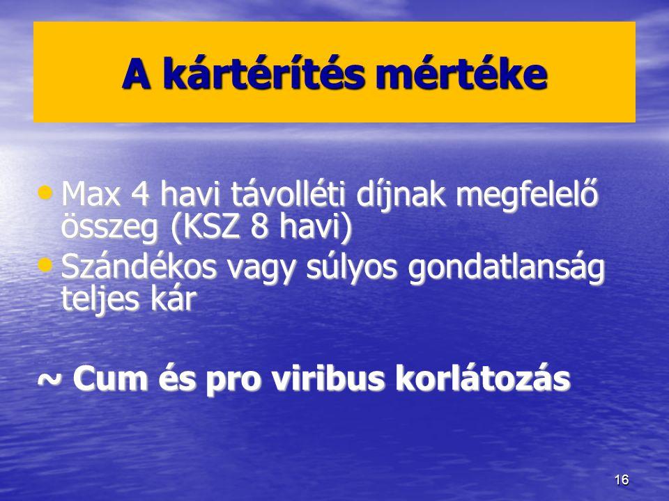16 A kártérítés mértéke Max 4 havi távolléti díjnak megfelelő összeg (KSZ 8 havi) Max 4 havi távolléti díjnak megfelelő összeg (KSZ 8 havi) Szándékos vagy súlyos gondatlanság teljes kár Szándékos vagy súlyos gondatlanság teljes kár ~ Cum és pro viribus korlátozás