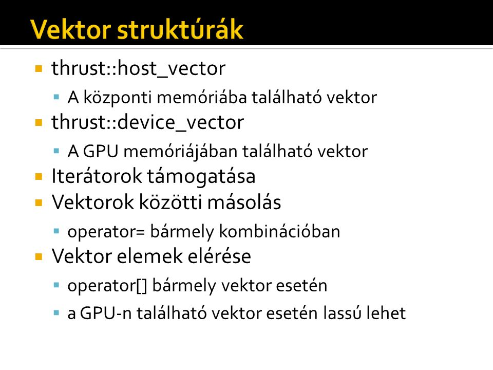  thrust::host_vector  A központi memóriába található vektor  thrust::device_vector  A GPU memóriájában található vektor  Iterátorok támogatása  Vektorok közötti másolás  operator= bármely kombinációban  Vektor elemek elérése  operator[] bármely vektor esetén  a GPU-n található vektor esetén lassú lehet