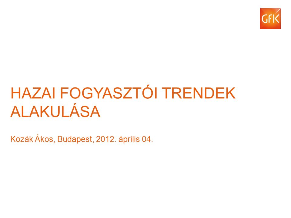 © GfK 2012 | Hazai fogyasztói trendek alakulása | 2012. április 04.1 HAZAI FOGYASZTÓI TRENDEK ALAKULÁSA Kozák Ákos, Budapest, 2012. április 04.