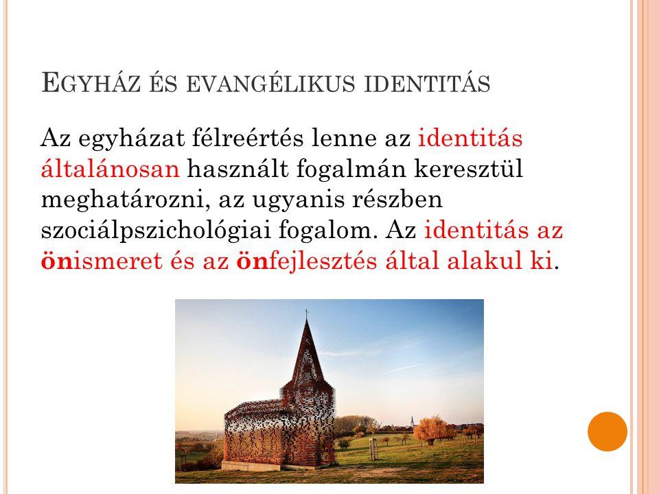 E GYHÁZ ÉS EVANGÉLIKUS IDENTITÁS Az egyházat félreértés lenne az identitás általánosan használt fogalmán keresztül meghatározni, az ugyanis részben szociálpszichológiai fogalom.