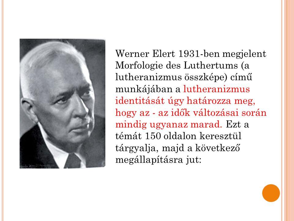 Werner Elert 1931-ben megjelent Morfologie des Luthertums (a lutheranizmus összképe) című munkájában a lutheranizmus identitását úgy határozza meg, hogy az - az idők változásai során mindig ugyanaz marad.