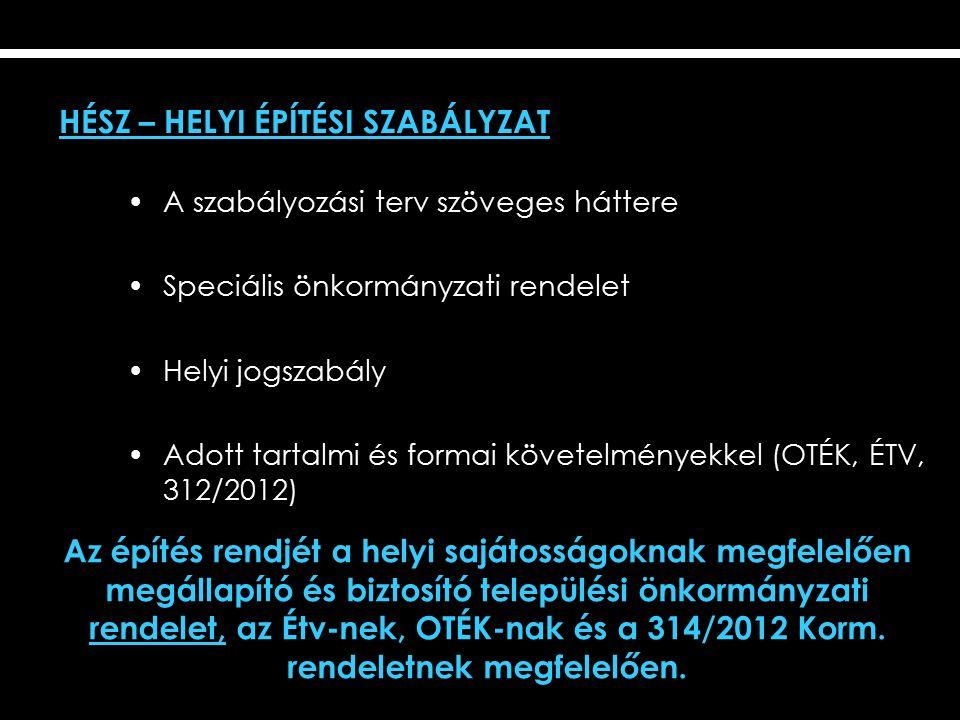 HÉSZ – HELYI ÉPÍTÉSI SZABÁLYZAT A szabályozási terv szöveges háttere Speciális önkormányzati rendelet Helyi jogszabály Adott tartalmi és formai követelményekkel (OTÉK, ÉTV, 312/2012) Az építés rendjét a helyi sajátosságoknak megfelelően megállapító és biztosító települési önkormányzati rendelet, az Étv-nek, OTÉK-nak és a 314/2012 Korm.