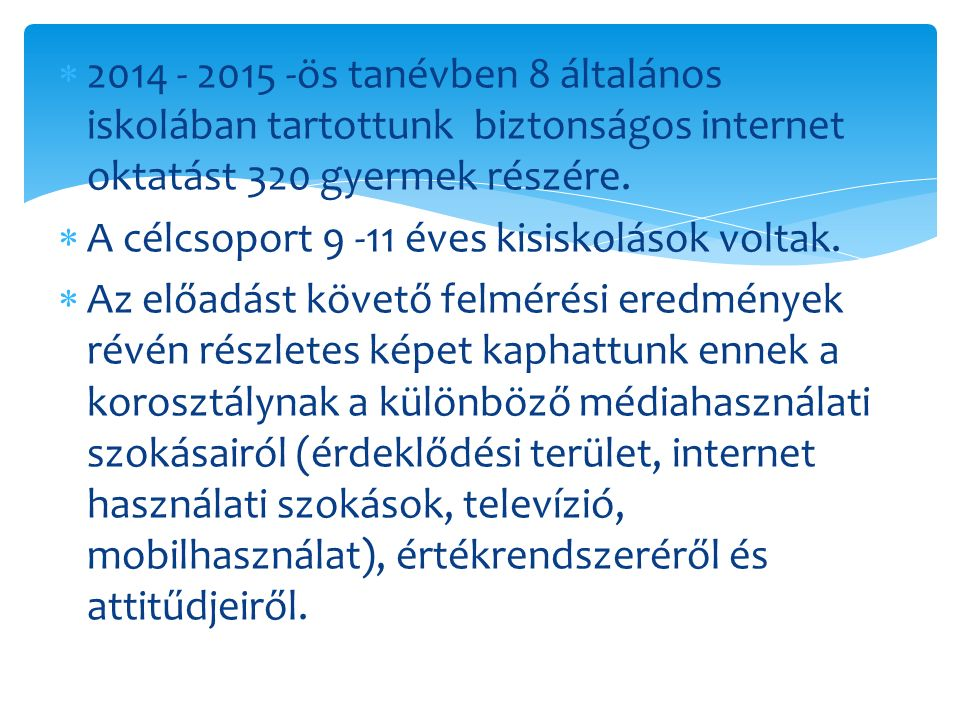  2014 - 2015 -ös tanévben 8 általános iskolában tartottunk biztonságos internet oktatást 320 gyermek részére.  A célcsoport 9 -11 éves kisiskolások