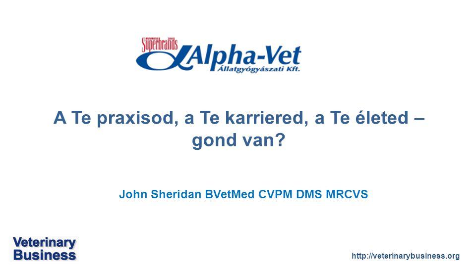 http://veterinarybusiness.org John Sheridan BVetMed CVPM DMS MRCVS A Te praxisod, a Te karriered, a Te életed – gond van?